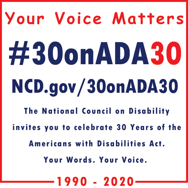 Your Voice Matters. #30onADA30, NCD.gov/30onADA30. The National Council on Disability invites you to celebrate 30 Years of the Americans with Disabilities Act. Your Words. Your Voice.